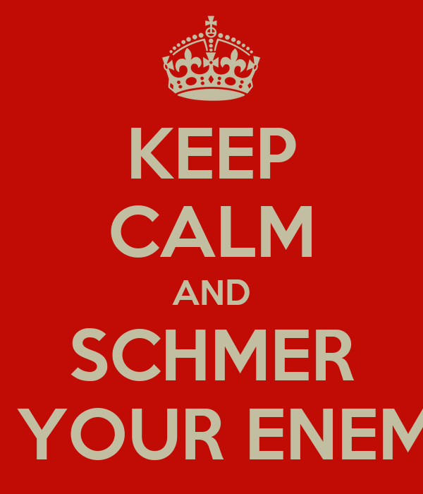 KEEP CALM AND SCHMER ON YOUR ENEMIES