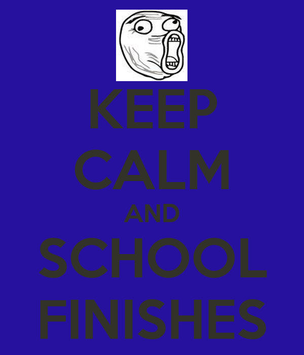 KEEP CALM AND SCHOOL FINISHES