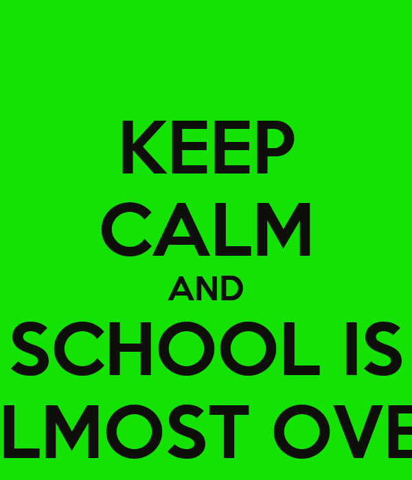 KEEP CALM AND SCHOOL IS ALMOST OVER