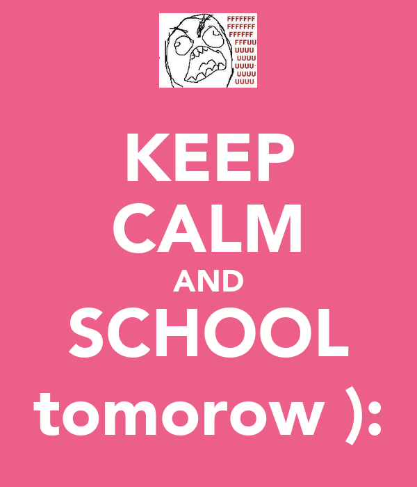KEEP CALM AND SCHOOL tomorow ):