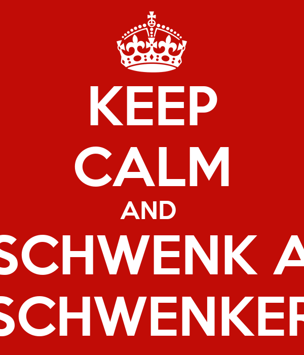 KEEP CALM AND  SCHWENK A SCHWENKER