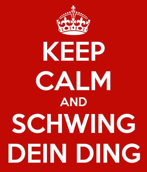 KEEP CALM AND SCHWING DEIN DING