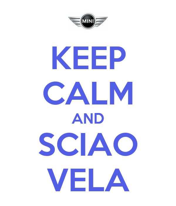 KEEP CALM AND SCIAO VELA