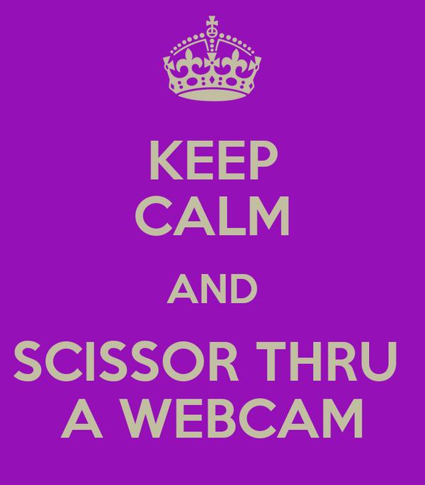 KEEP CALM AND SCISSOR THRU  A WEBCAM