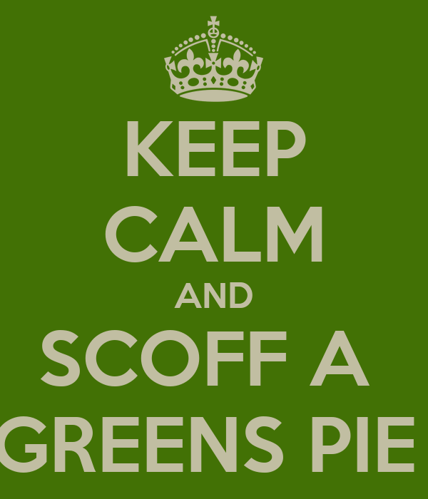 KEEP CALM AND SCOFF A  GREENS PIE