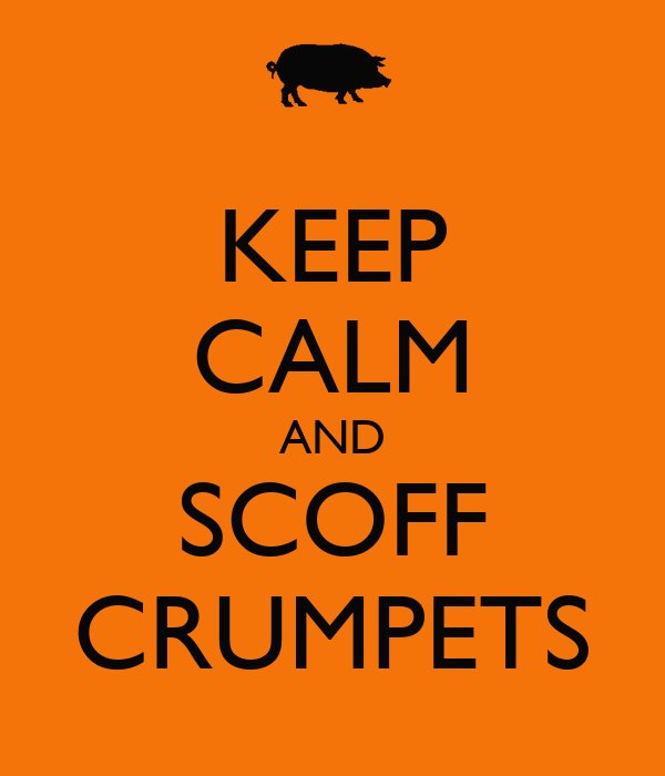KEEP CALM AND SCOFF CRUMPETS