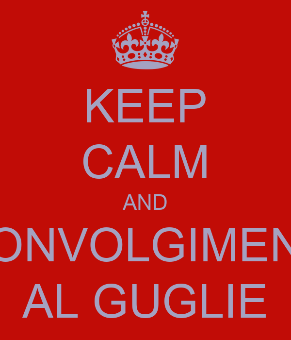 KEEP CALM AND SCONVOLGIMENTO AL GUGLIE