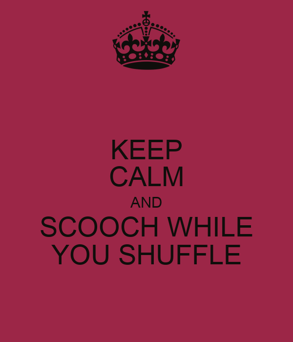 KEEP CALM AND SCOOCH WHILE YOU SHUFFLE