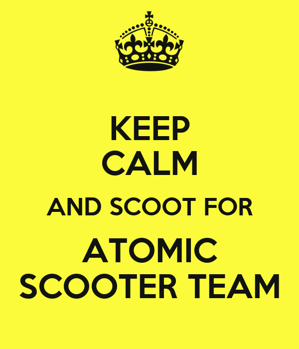 KEEP CALM AND SCOOT FOR ATOMIC SCOOTER TEAM