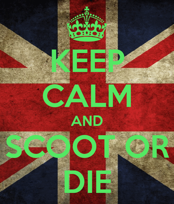 KEEP CALM AND SCOOT OR DIE
