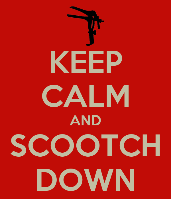 KEEP CALM AND SCOOTCH DOWN
