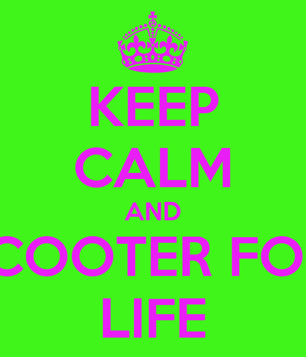 KEEP CALM AND SCOOTER FOR  LIFE