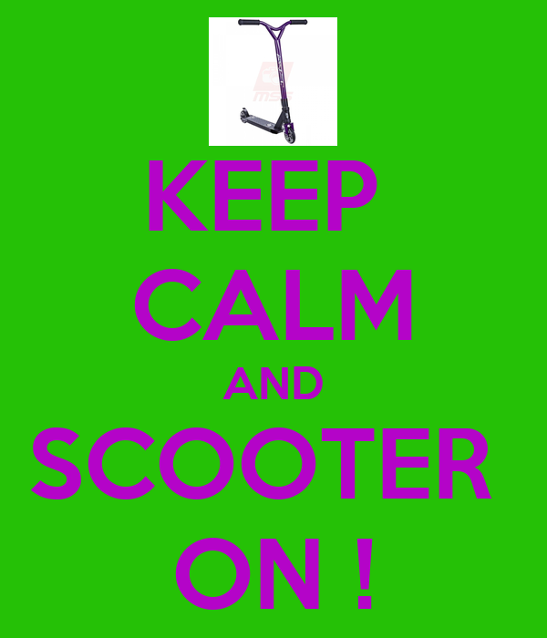 KEEP  CALM AND SCOOTER  ON !