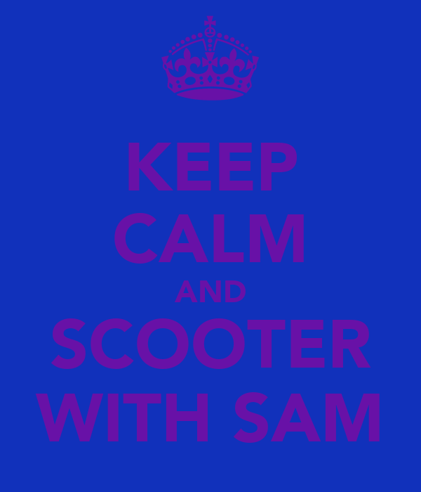 KEEP CALM AND SCOOTER WITH SAM