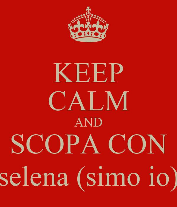 KEEP CALM AND SCOPA CON selena (simo io)