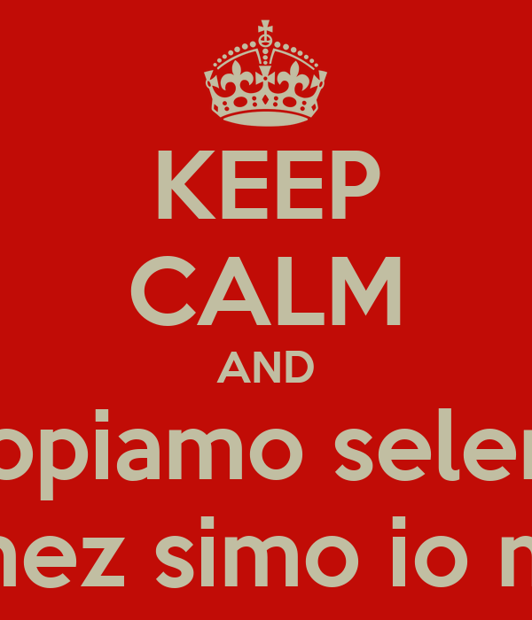 KEEP CALM AND scopiamo selena  gomez simo io miky