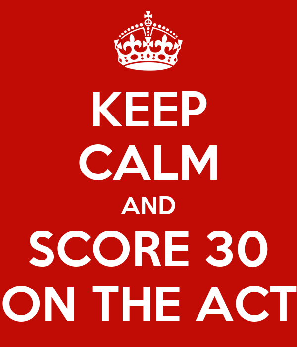 KEEP CALM AND SCORE 30 ON THE ACT