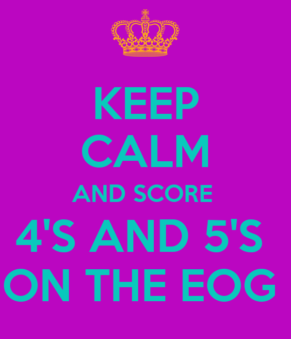 KEEP CALM AND SCORE  4'S AND 5'S  ON THE EOG
