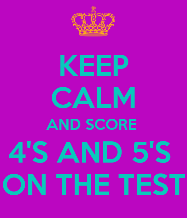 KEEP CALM AND SCORE  4'S AND 5'S  ON THE TEST