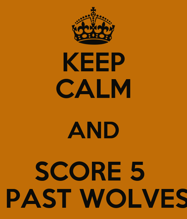 KEEP CALM AND SCORE 5   PAST WOLVES