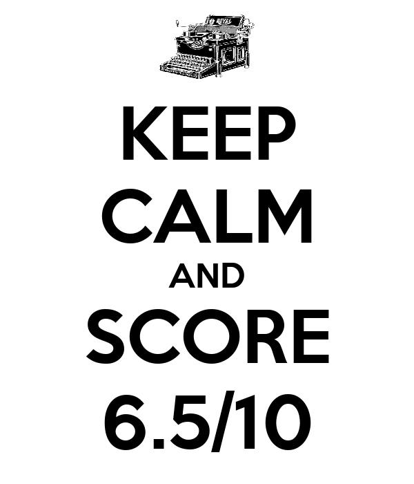 KEEP CALM AND SCORE 6.5/10
