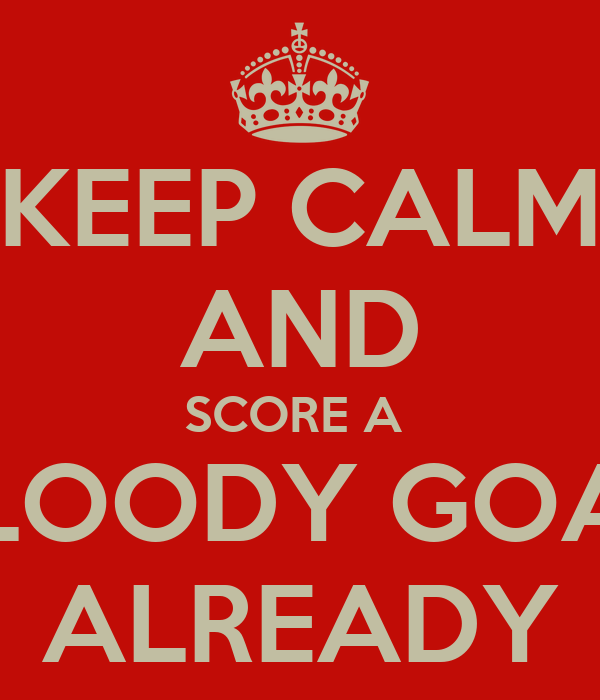 KEEP CALM AND SCORE A  BLOODY GOAL ALREADY