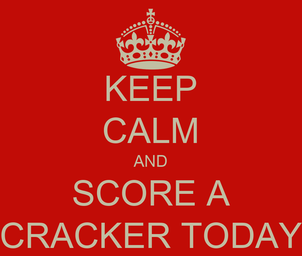 KEEP CALM AND SCORE A CRACKER TODAY