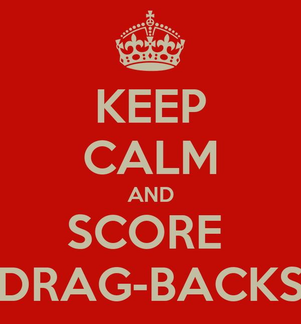KEEP CALM AND SCORE  DRAG-BACKS