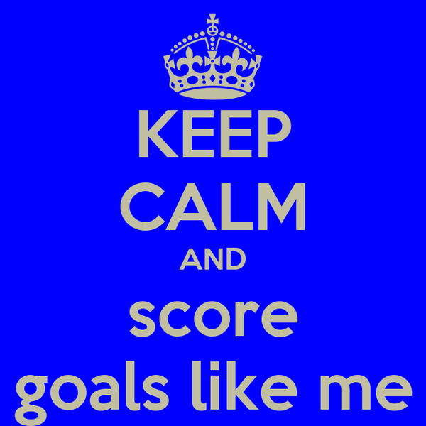 KEEP CALM AND score goals like me