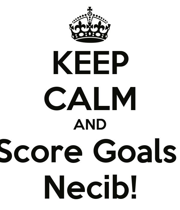 KEEP CALM AND Score Goals  Necib!