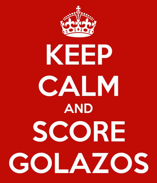 KEEP CALM AND SCORE GOLAZOS