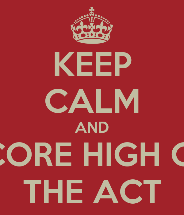 KEEP CALM AND SCORE HIGH ON THE ACT