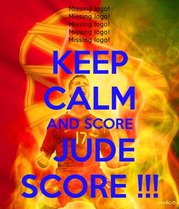 KEEP CALM AND SCORE  JUDE SCORE !!!