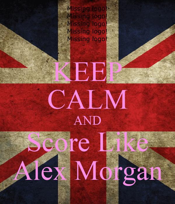 KEEP CALM AND Score Like Alex Morgan