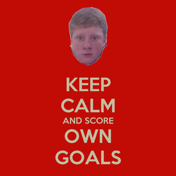 KEEP CALM AND SCORE OWN GOALS