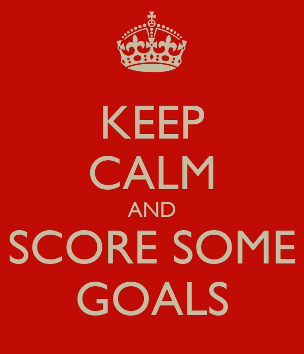 KEEP CALM AND SCORE SOME GOALS