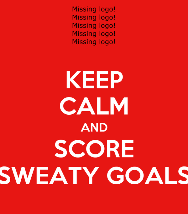 KEEP CALM AND SCORE SWEATY GOALS