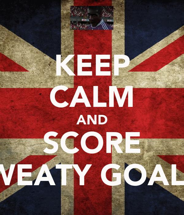 KEEP CALM AND SCORE SWEATY GOALS!
