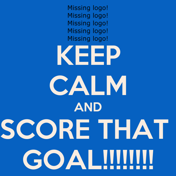 KEEP CALM AND SCORE THAT  GOAL!!!!!!!!