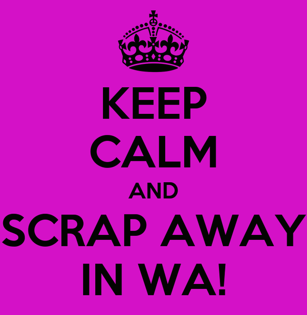 KEEP CALM AND SCRAP AWAY IN WA!