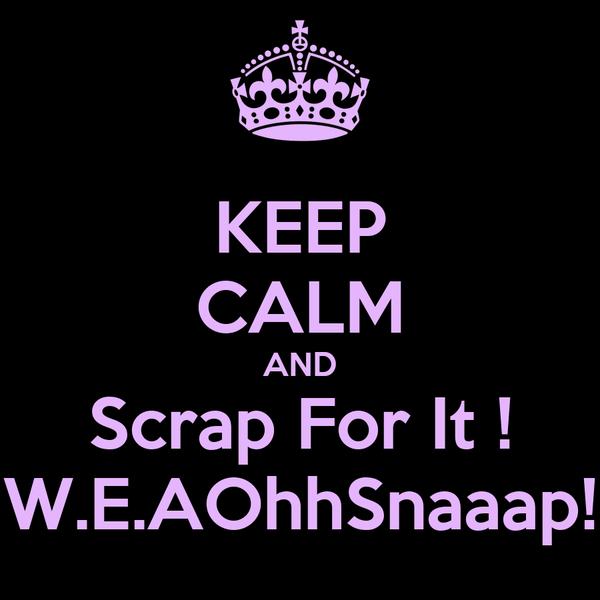 KEEP CALM AND Scrap For It ! W.E.AOhhSnaaap!