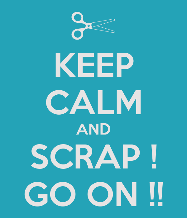 KEEP CALM AND SCRAP ! GO ON !!