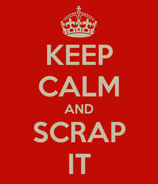 KEEP CALM AND SCRAP IT