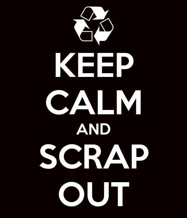 KEEP CALM AND SCRAP OUT