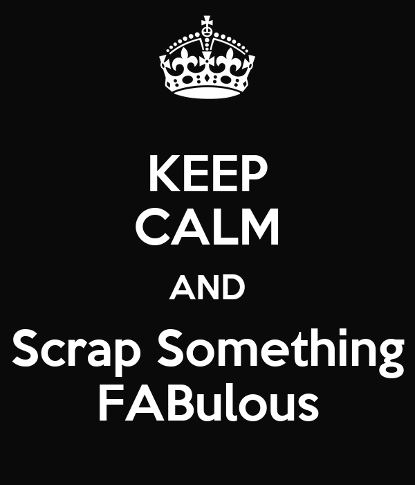 KEEP CALM AND Scrap Something FABulous