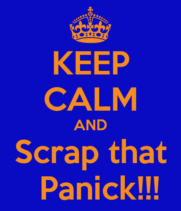 KEEP CALM AND Scrap that   Panick!!!