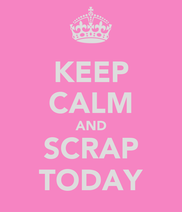 KEEP CALM AND SCRAP TODAY