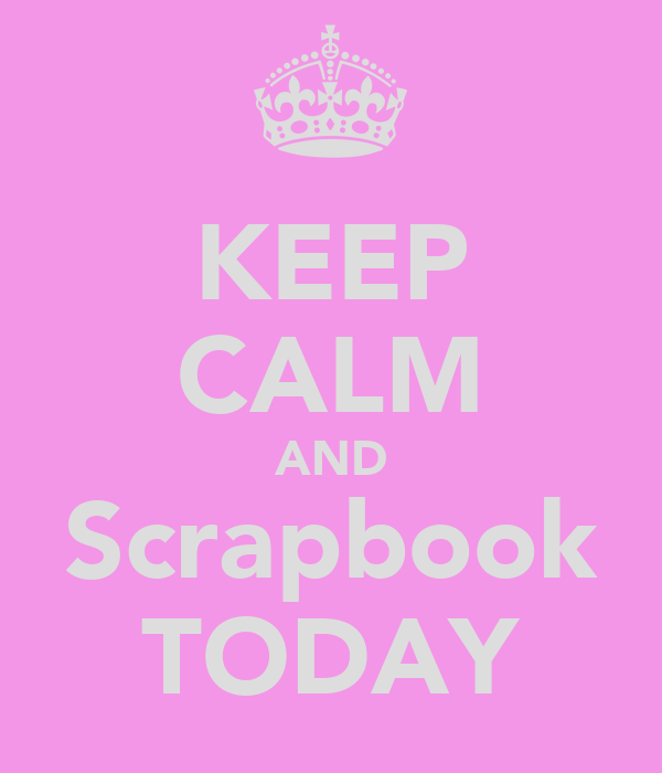 KEEP CALM AND Scrapbook TODAY
