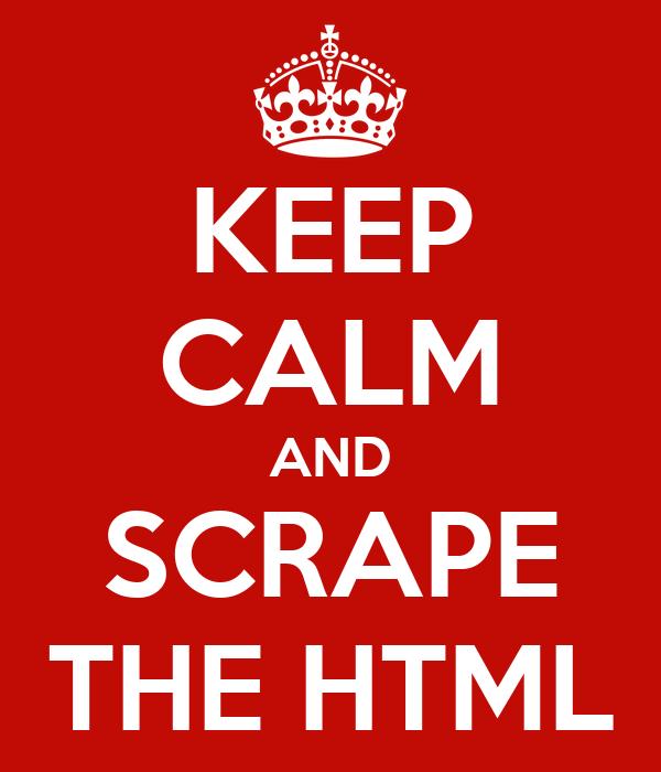 KEEP CALM AND SCRAPE THE HTML
