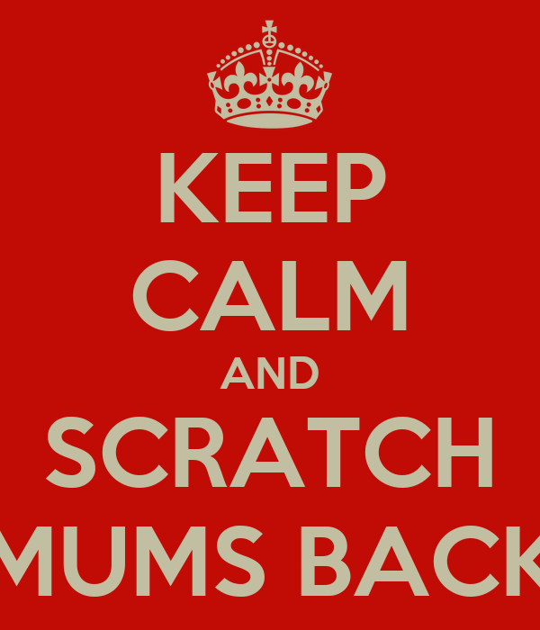KEEP CALM AND SCRATCH MUMS BACK